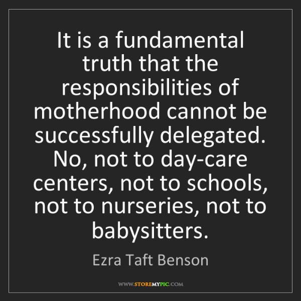 Ezra Taft Benson: It is a fundamental truth that the responsibilities of...