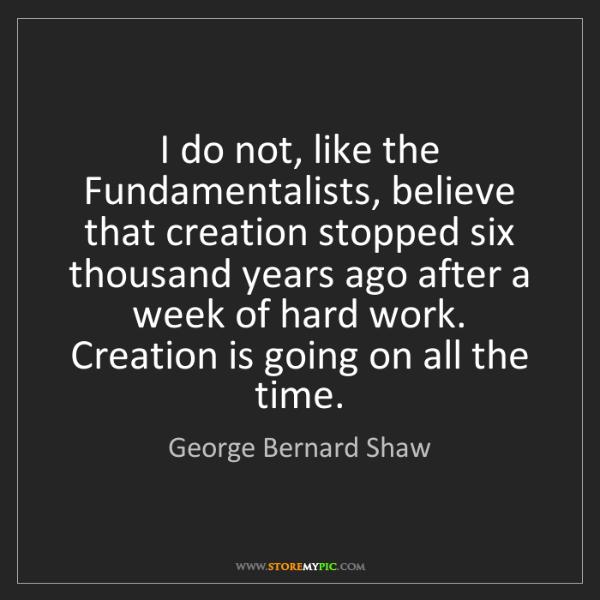 George Bernard Shaw: I do not, like the Fundamentalists, believe that creation...