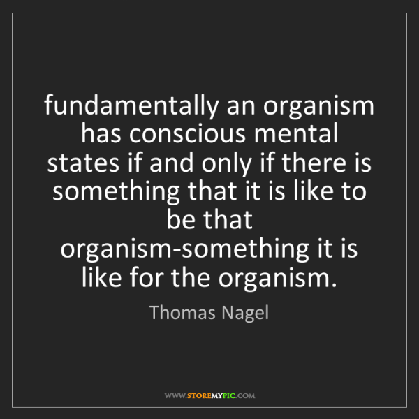 Thomas Nagel: fundamentally an organism has conscious mental states...