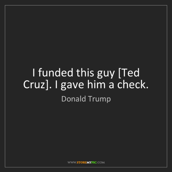 Donald Trump: I funded this guy [Ted Cruz]. I gave him a check.