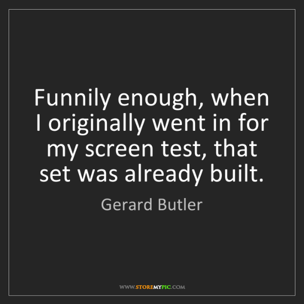 Gerard Butler: Funnily enough, when I originally went in for my screen...
