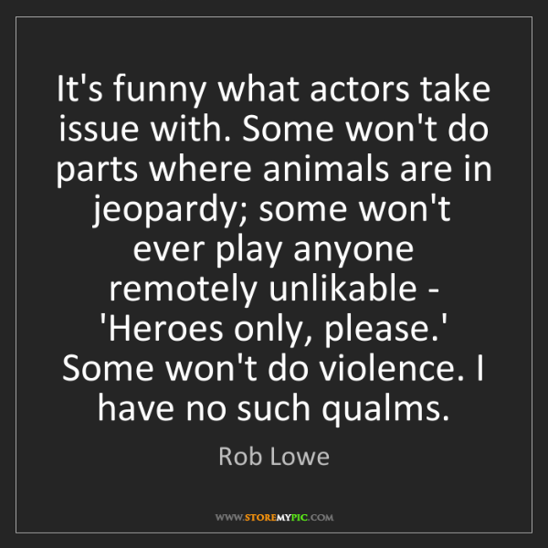 Rob Lowe: It's funny what actors take issue with. Some won't do...