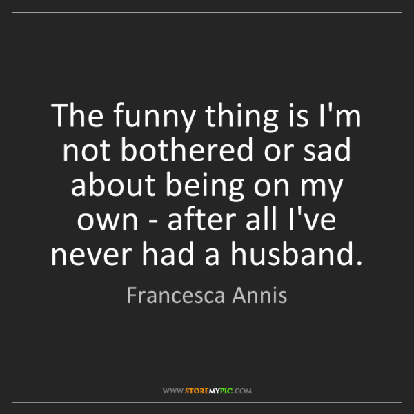 Francesca Annis: The funny thing is I'm not bothered or sad about being...