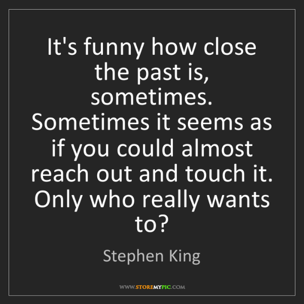 Stephen King: It's funny how close the past is, sometimes. Sometimes...