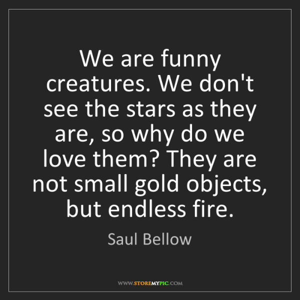 Saul Bellow: We are funny creatures. We don't see the stars as they...