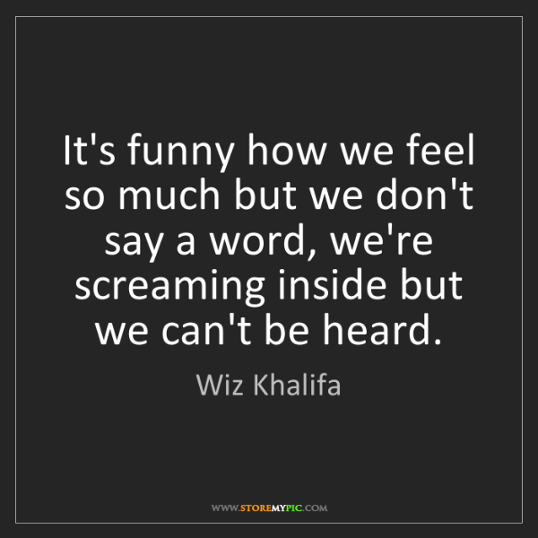 Wiz Khalifa: It's funny how we feel so much but we don't say a word,...