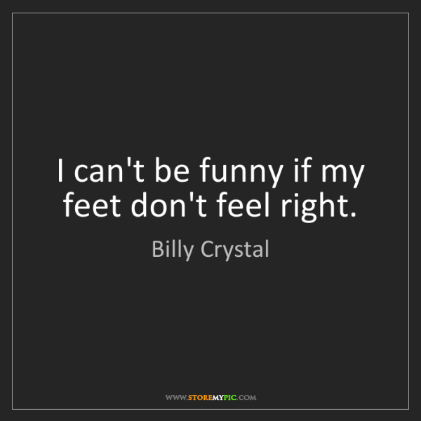 Billy Crystal: I can't be funny if my feet don't feel right.