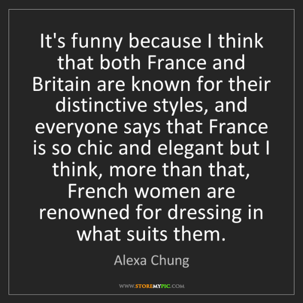 Alexa Chung: It's funny because I think that both France and Britain...