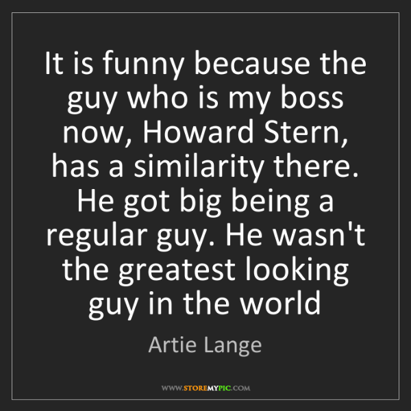 Artie Lange: It is funny because the guy who is my boss now, Howard...