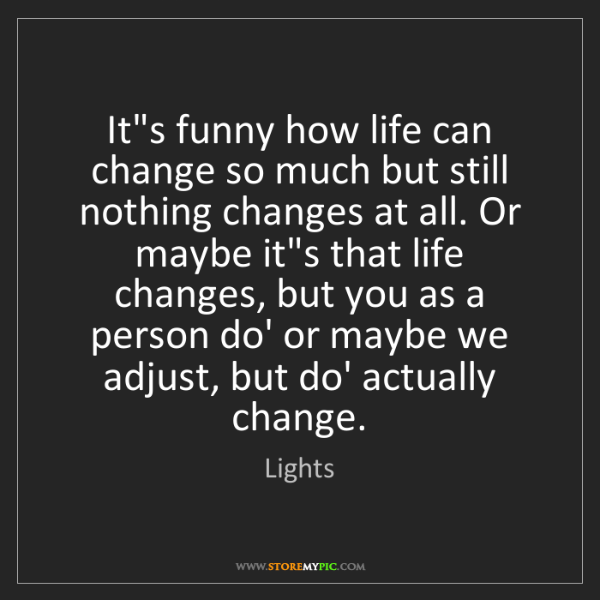 Lights: It's funny how life can change so much but still nothing...