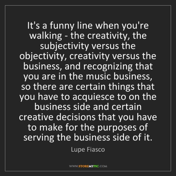 Lupe Fiasco: It's a funny line when you're walking - the creativity,...