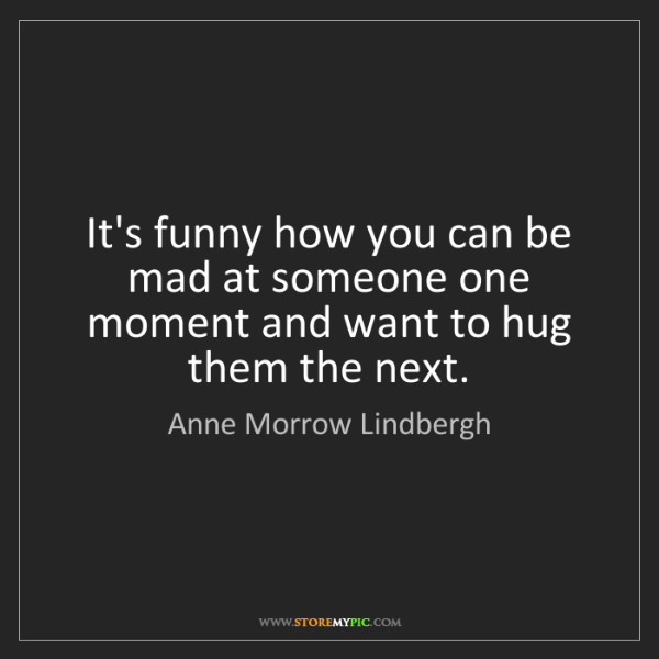 Anne Morrow Lindbergh: It's funny how you can be mad at someone one moment and...