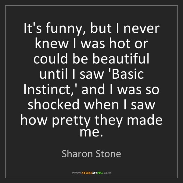 Sharon Stone: It's funny, but I never knew I was hot or could be beautiful...