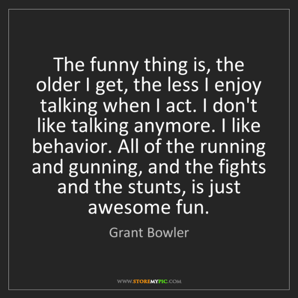 Grant Bowler: The funny thing is, the older I get, the less I enjoy...