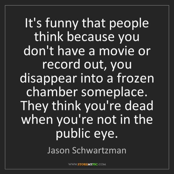 Jason Schwartzman: It's funny that people think because you don't have a...