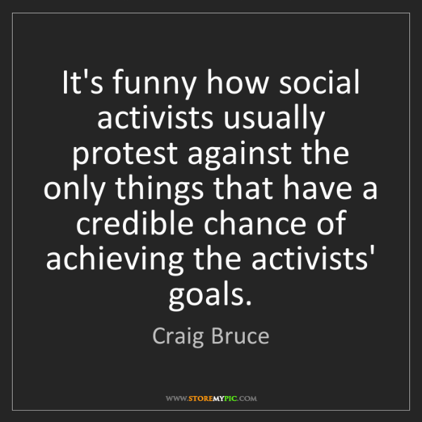 Craig Bruce: It's funny how social activists usually protest against...