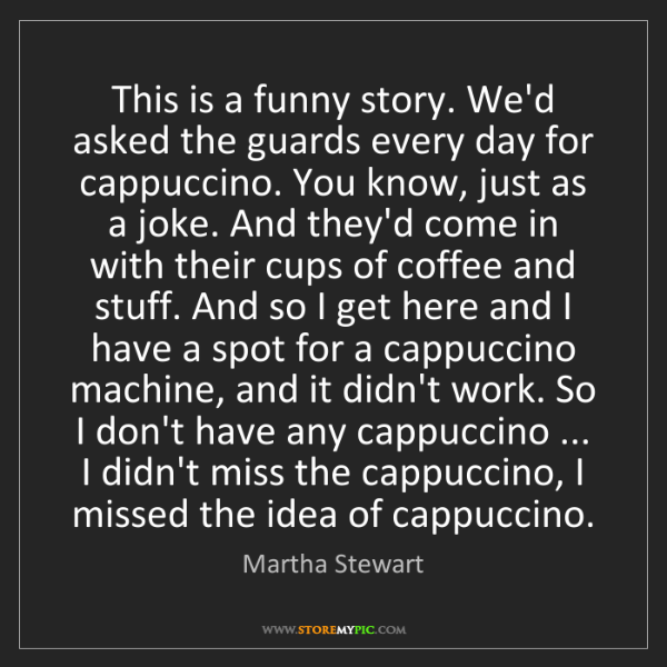 Martha Stewart: This is a funny story. We'd asked the guards every day...
