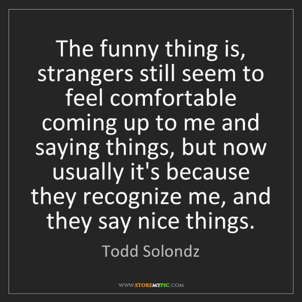 Todd Solondz: The funny thing is, strangers still seem to feel comfortable...
