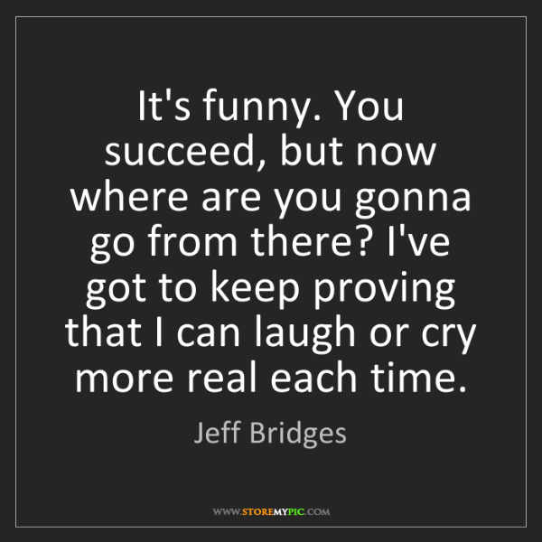 Jeff Bridges: It's funny. You succeed, but now where are you gonna...
