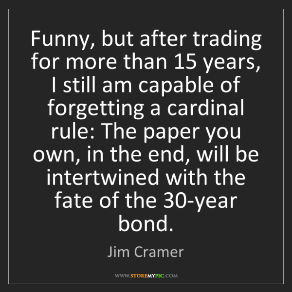 Jim Cramer: Funny, but after trading for more than 15 years, I still...