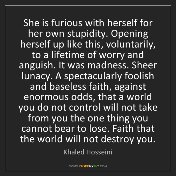 Khaled Hosseini: She is furious with herself for her own stupidity. Opening...