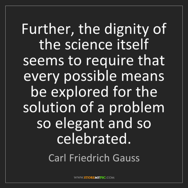 Carl Friedrich Gauss: Further, the dignity of the science itself seems to require...