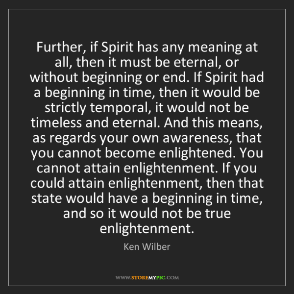 Ken Wilber: Further, if Spirit has any meaning at all, then it must...