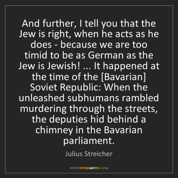 Julius Streicher: And further, I tell you that the Jew is right, when he...