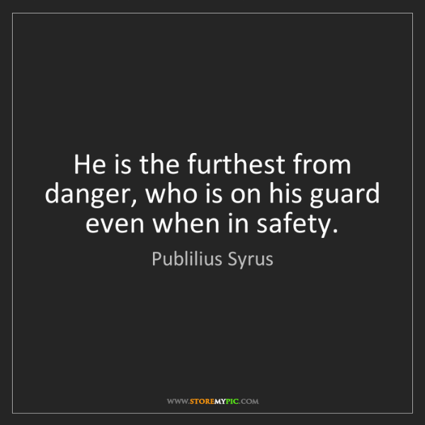 Publilius Syrus: He is the furthest from danger, who is on his guard even...