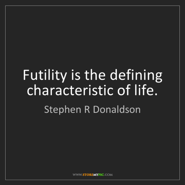 Stephen R Donaldson: Futility is the defining characteristic of life.