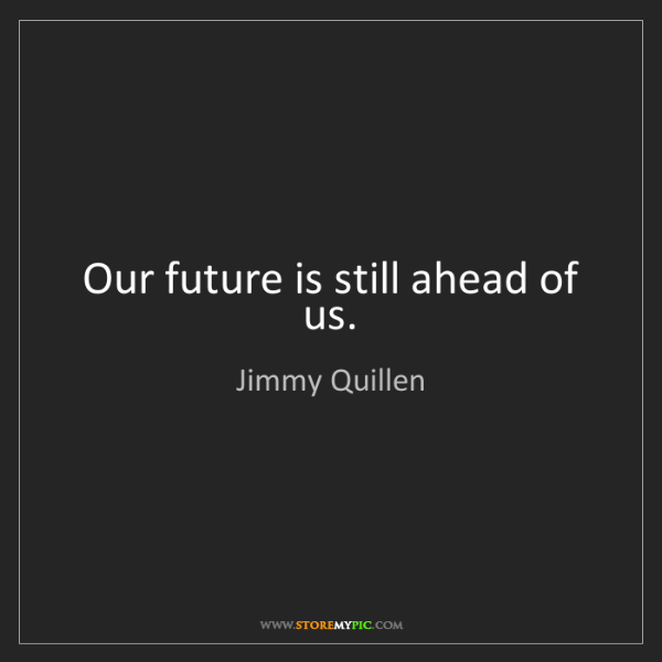 Jimmy Quillen: Our future is still ahead of us.