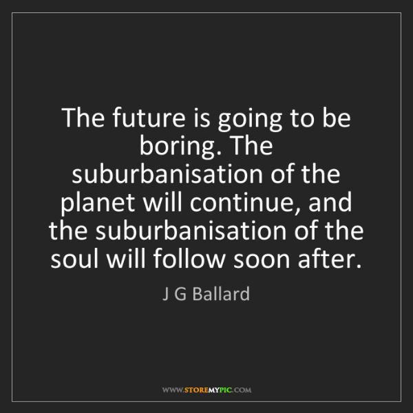 J G Ballard: The future is going to be boring. The suburbanisation...