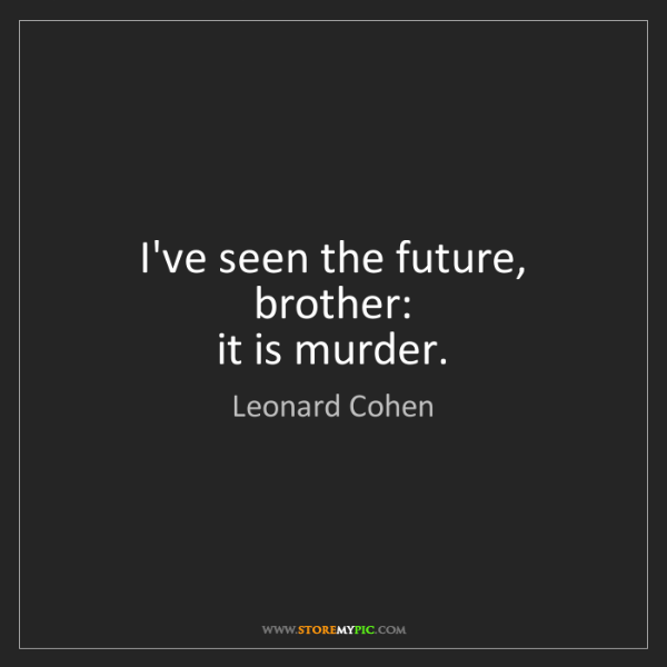 Leonard Cohen: I've seen the future, brother:   it is murder.