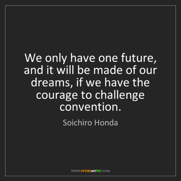Soichiro Honda: We only have one future, and it will be made of our dreams,...