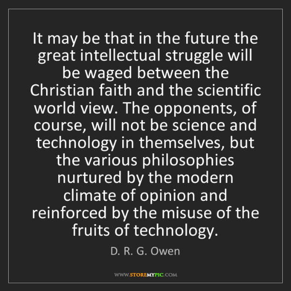 D. R. G. Owen: It may be that in the future the great intellectual struggle...