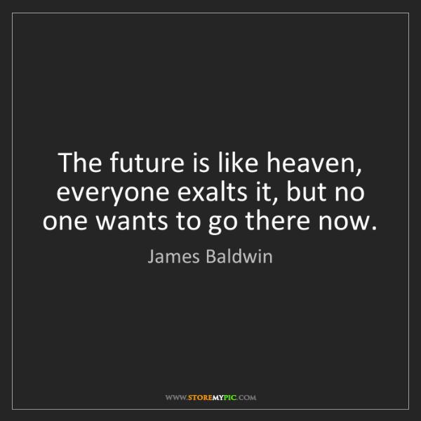 James Baldwin: The future is like heaven, everyone exalts it, but no...