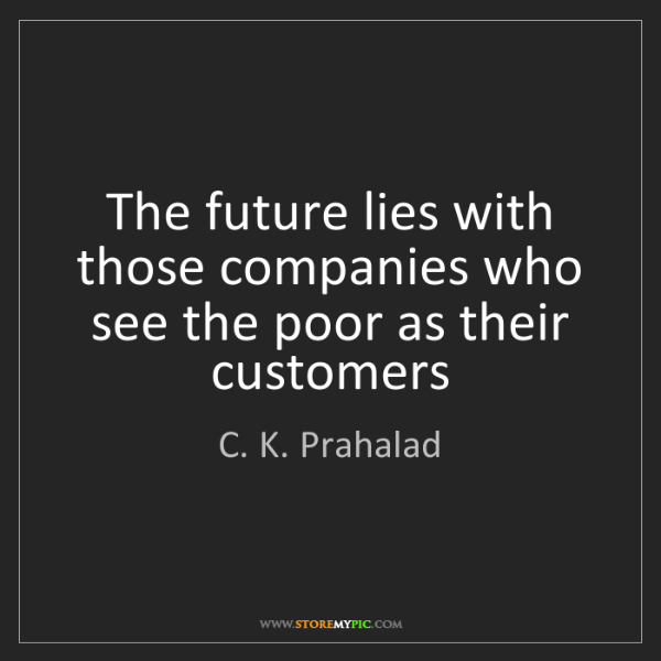 C. K. Prahalad: The future lies with those companies who see the poor...