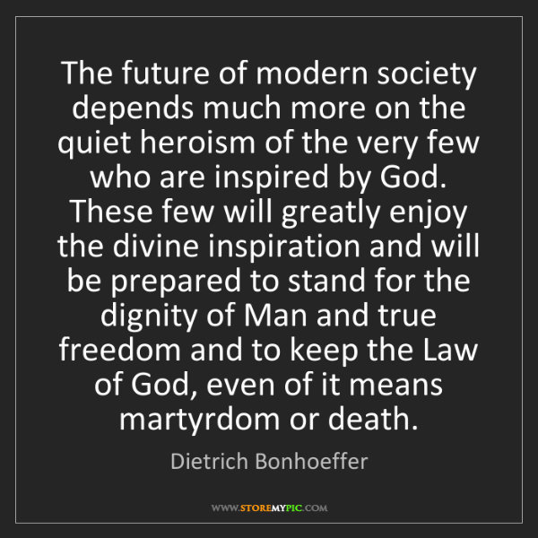 Dietrich Bonhoeffer: The future of modern society depends much more on the...