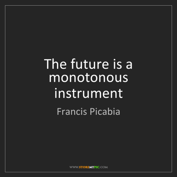 Francis Picabia: The future is a monotonous instrument