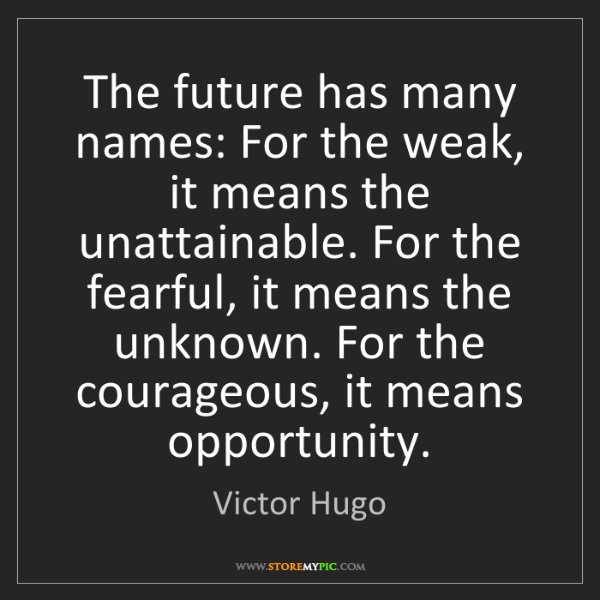 Victor Hugo: The future has many names: For the weak, it means the...