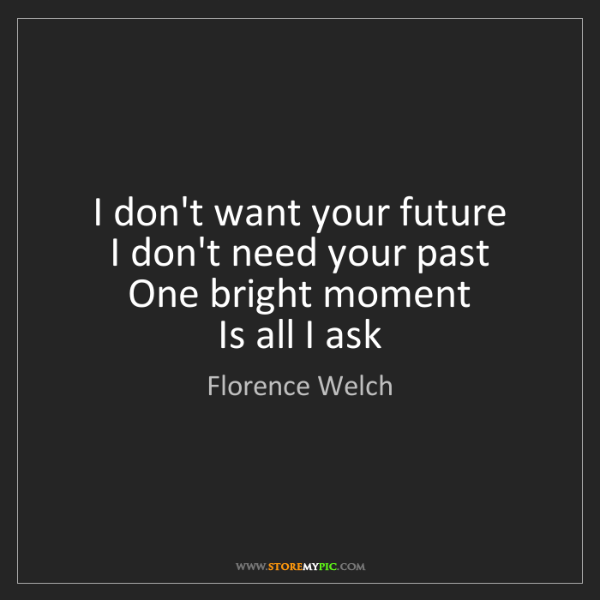 Florence Welch: I don't want your future  I don't need your past  One...