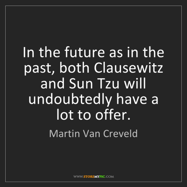 Martin Van Creveld: In the future as in the past, both Clausewitz and Sun...