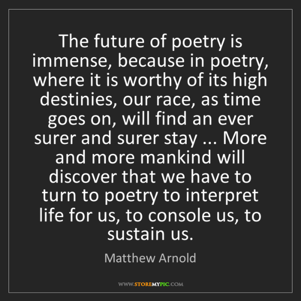 Matthew Arnold: The future of poetry is immense, because in poetry, where...