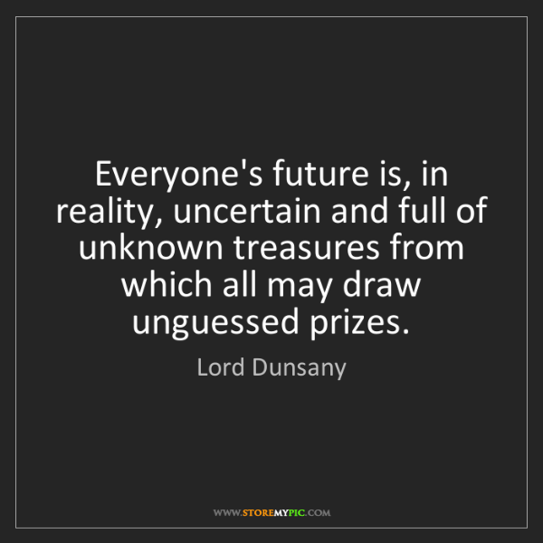 Lord Dunsany: Everyone's future is, in reality, uncertain and full...