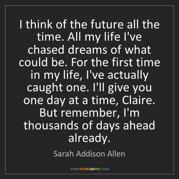Sarah Addison Allen: I think of the future all the time. All my life I've...