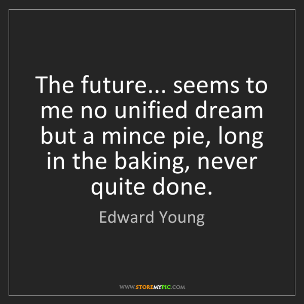 Edward Young: The future... seems to me no unified dream but a mince...
