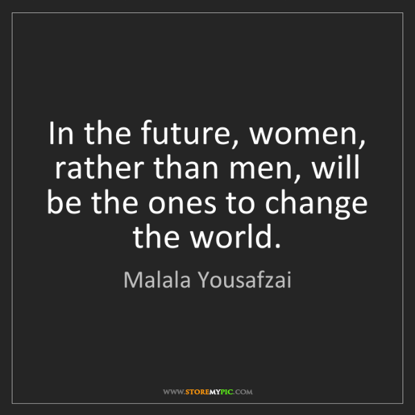 Malala Yousafzai: In the future, women, rather than men, will be the ones...