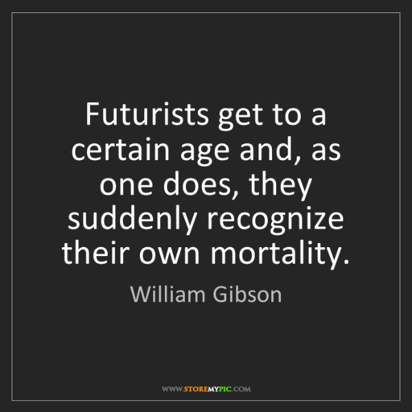 William Gibson: Futurists get to a certain age and, as one does, they...