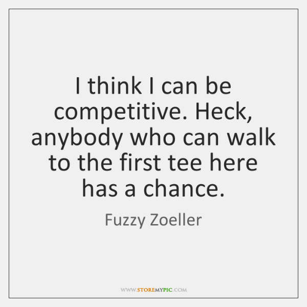 I think I can be competitive. Heck, anybody who can walk to ...