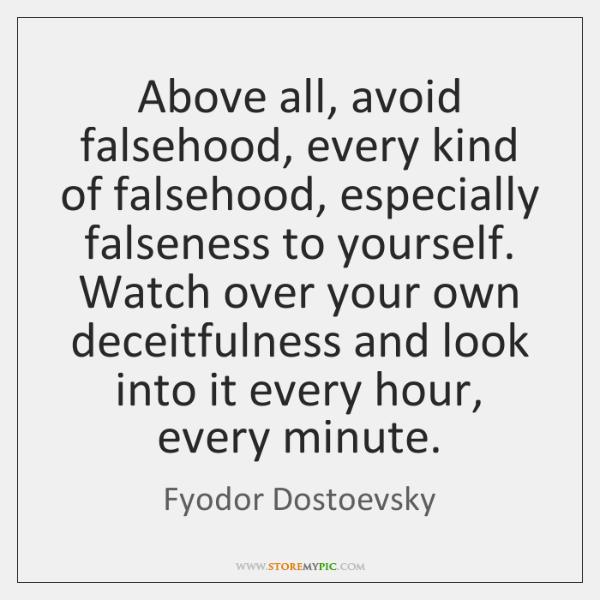Above all, avoid falsehood, every kind of falsehood, especially falseness to yourself. ...